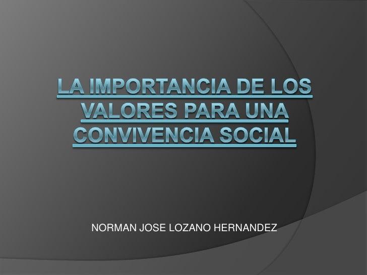 LA IMPORTANCIA DE LOS VALORES PARA UNA CONVIVENCIA SOCIAL<br />NORMAN JOSE LOZANO HERNANDEZ<br />