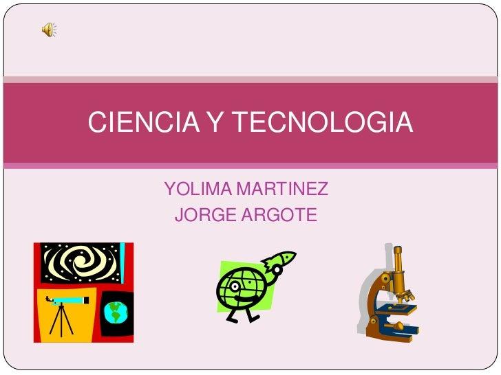 YOLIMA MARTINEZ<br />JORGE ARGOTE<br />CIENCIA Y TECNOLOGIA<br />