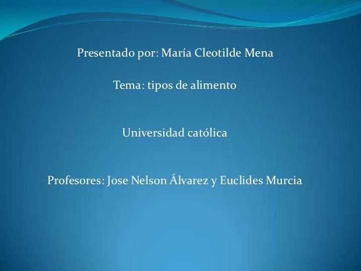 Presentado por: María Cleotilde Mena <br />Tema: tipos de alimento<br />Universidad católica<br />Profesores: J0se Nelson ...