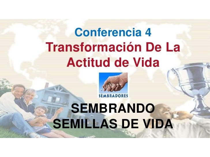 Conferencia 4 Transformación De La    Actitud de Vida      SEMBRANDO  SEMILLAS DE VIDA