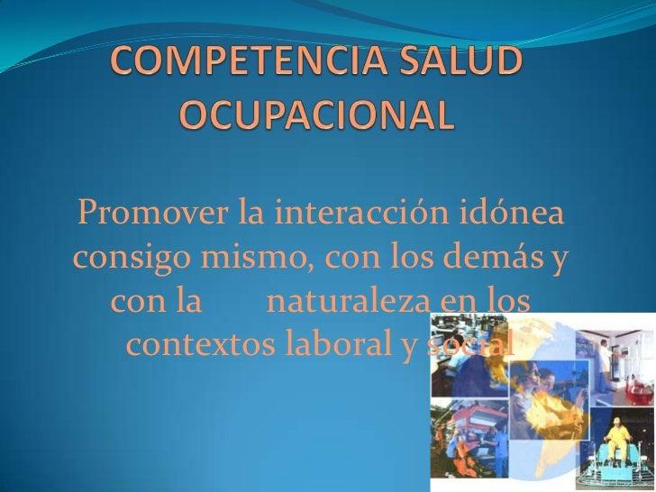 COMPETENCIA SALUD OCUPACIONAL<br /><br />Promover la interacción idónea consigo mismo, con los demás y con la       natur...
