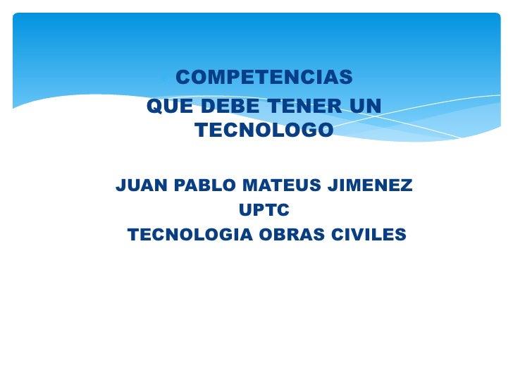 COMPETENCIAS  QUE DEBE TENER UN     TECNOLOGOJUAN PABLO MATEUS JIMENEZ          UPTC TECNOLOGIA OBRAS CIVILES