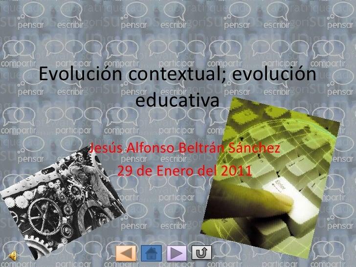 Evolución contextual; evolución           educativa     Jesús Alfonso Beltrán Sánchez         29 de Enero del 2011