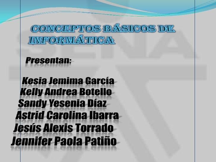 Conceptos básicos de Informática<br />Presentan:<br />Kesia Jemima García <br />Kelly Andrea Botello<br />Sandy Yesenia Dí...