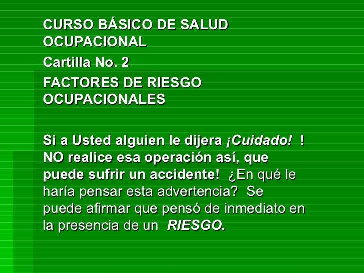 CURSO BÁSICO DE SALUD OCUPACIONAL Cartilla No. 2 FACTORES DE RIESGO OCUPACIONALES Si a Usted alguien le dijera  ¡Cuidado! ...