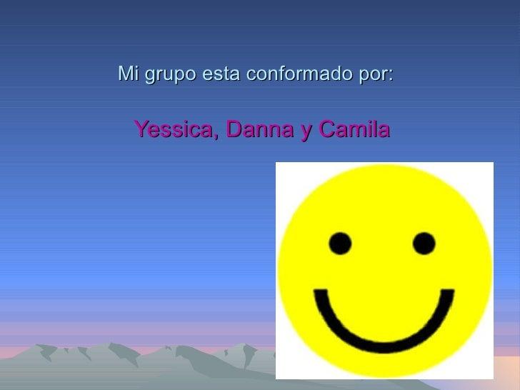 Mi grupo esta conformado por: Yessica, Danna y Camila