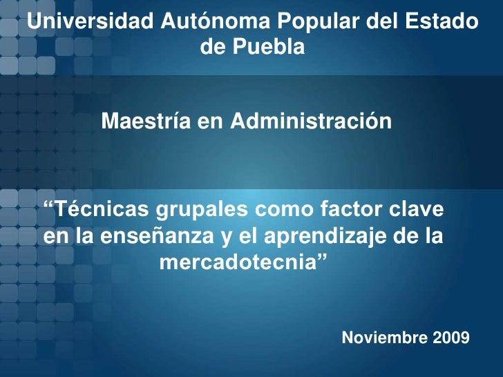 """Universidad Autónoma Popular del Estado de Puebla<br />Maestría en Administración<br />""""Técnicas grupales como factor clav..."""