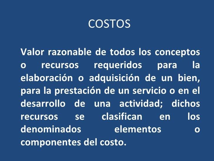COSTOS Valor razonable de todos los conceptos o recursos requeridos para la elaboración o adquisición de un bien, para la ...