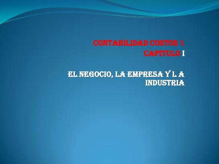 CONTABILIDAD COSTOS 1<br />CAPITULO I<br />El Negocio, la Empresa y l a Industria<br /><br />