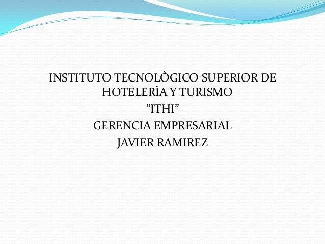 """INSTITUTO TECNOLÒGICO SUPERIOR DE HOTELERÌA Y TURISMO """"ITHI"""" GERENCIA EMPRESARIAL JAVIER RAMIREZ"""