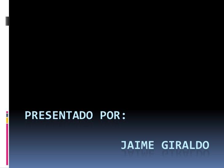 PRESENTADO POR:              Jaime Giraldo <br />