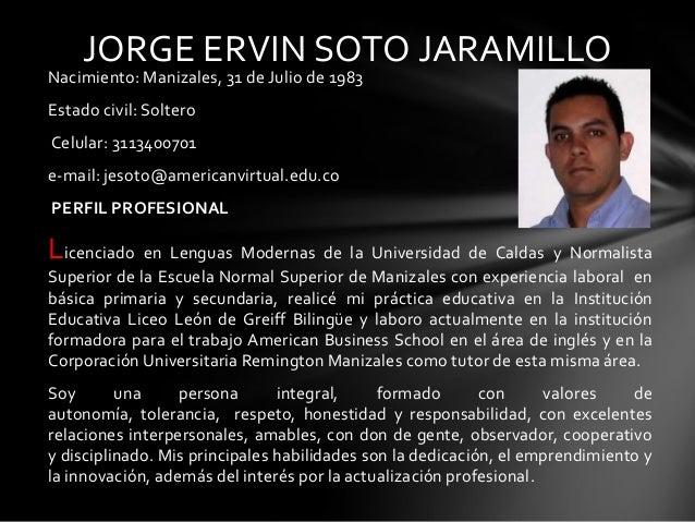 JORGE ERVIN SOTO JARAMILLO  Nacimiento: Manizales, 31 de Julio de 1983 Estado civil: Soltero Celular: 3113400701  e-mail: ...