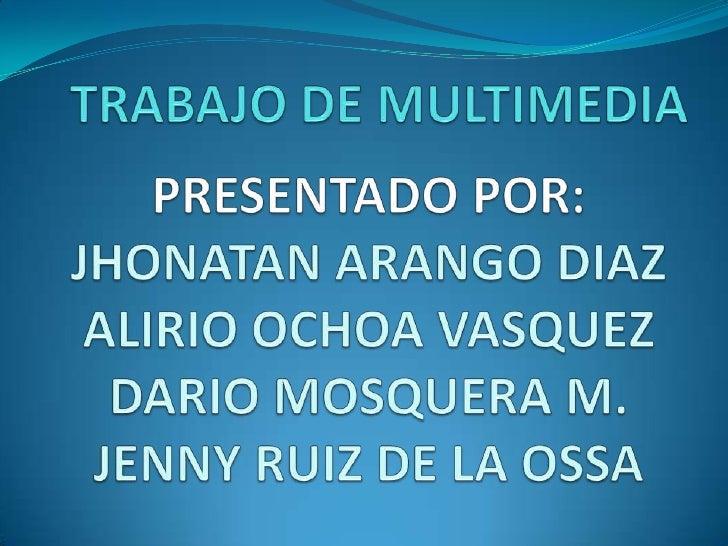 TRABAJO DE MULTIMEDIA<br />PRESENTADO POR:JHONATAN ARANGO DIAZ ALIRIO OCHOA VASQUEZDARIO MOSQUERA M.JENNY RUIZ DE LA OSSA<...