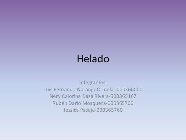 Helado Integrantes: Luis Fernando Naranjo Orjuela- 000366000 Nery Calorina Daza Rivera-000365167 Rubén Darío Mosquera-0003...