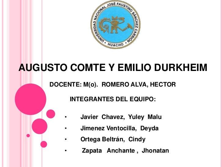 AUGUSTO COMTE Y EMILIO DURKHEIM     DOCENTE: M(o). ROMERO ALVA, HECTOR             INTEGRANTES DEL EQUIPO:         •     J...