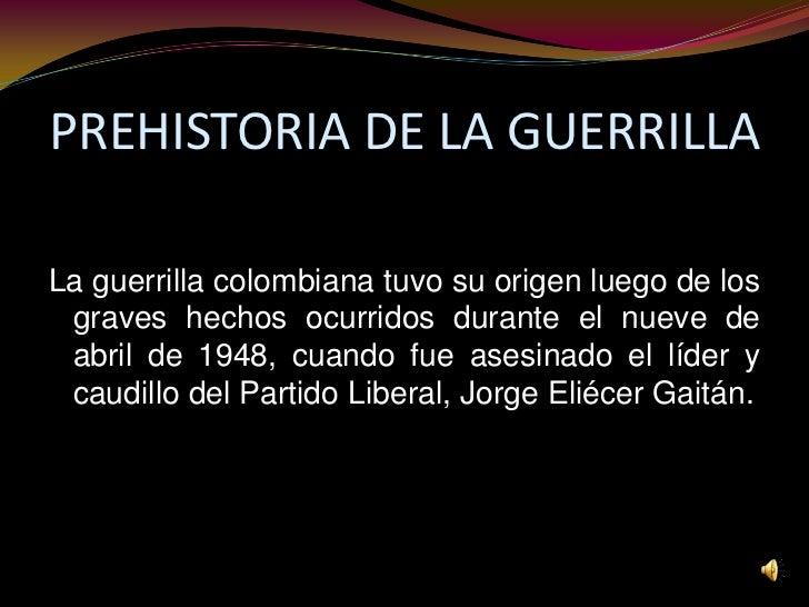 PREHISTORIA DE LA GUERRILLA<br />La guerrilla colombiana tuvo su origen luego de los graves hechos ocurridos durante el nu...