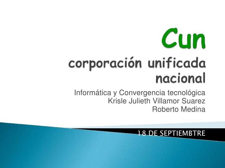 Cuncorporación unificada nacional <br />Informática y Convergencia tecnológica<br />KrisleJuliethVillamor Suarez<br />Robe...
