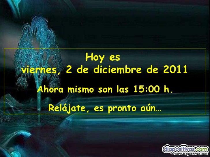 Hoy es  viernes, 2 de diciembre de 2011 Ahora mismo son las  15:00  h. Relájate, es pronto aún…