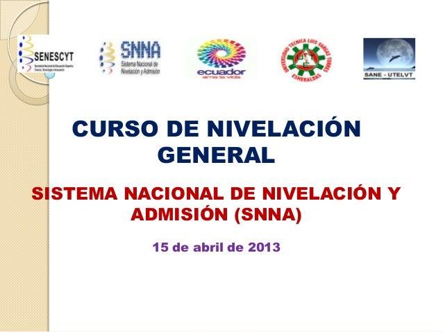 CURSO DE NIVELACIÓNGENERALSISTEMA NACIONAL DE NIVELACIÓN YADMISIÓN (SNNA)15 de abril de 2013
