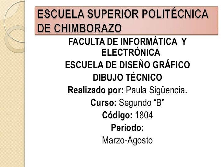 FACULTA DE INFORMÁTICA  Y ELECTRÓNICA<br />ESCUELA DE DISEÑO GRÁFICO<br />DIBUJO TÉCNICO <br />Realizado por: Paula Sigüen...