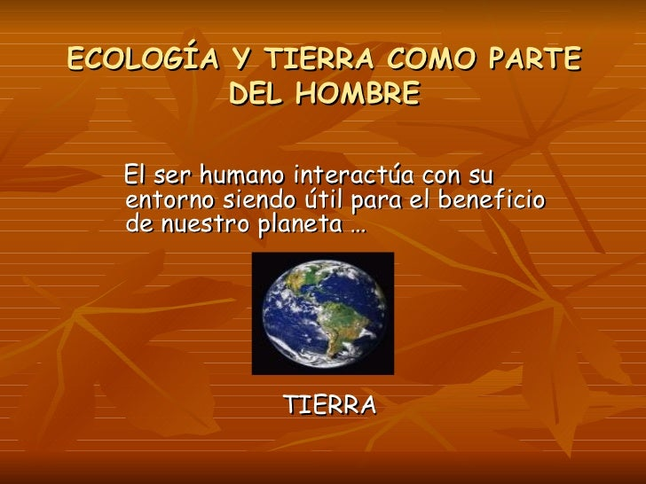 ECOLOGÍA Y TIERRA COMO PARTE DEL HOMBRE <ul><li>El ser humano interactúa con su entorno siendo útil para el beneficio de n...
