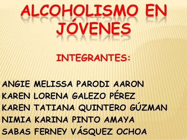 ALCOHOLISMO EN       JÓVENES           INTEGRANTES:ANGIE   MELISSA PARODI AARONKAREN   LORENA GALEZO PÉREZKAREN   TATIANA ...