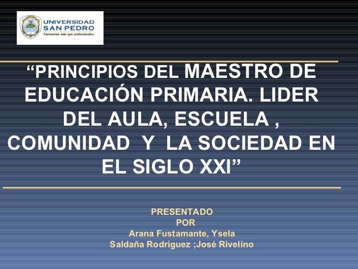 """PRESENTADO  POR Arana Fustamante, Ysela Saldaña Rodríguez ;José Rivelino  """" PRINCIPIOS DEL  MAESTRO DE EDUCACIÓN PRIMARIA..."""