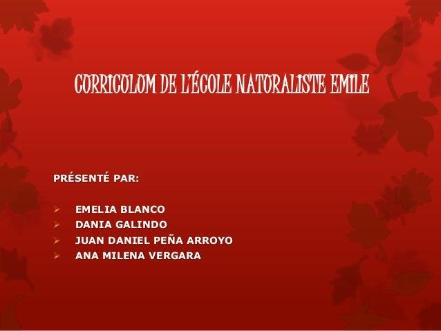 CURRICULUM DE L'ÉCOLE NATURALISTE EMILE PRÉSENTÉ PAR:  EMELIA BLANCO  DANIA GALINDO  JUAN DANIEL PEÑA ARROYO  ANA MILE...