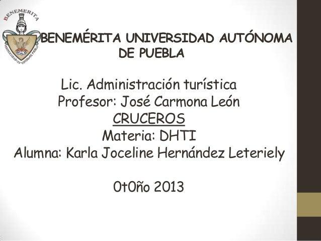 BENEMÉRITA UNIVERSIDAD AUTÓNOMA DE PUEBLA  Lic. Administración turística Profesor: José Carmona León CRUCEROS Materia: DHT...