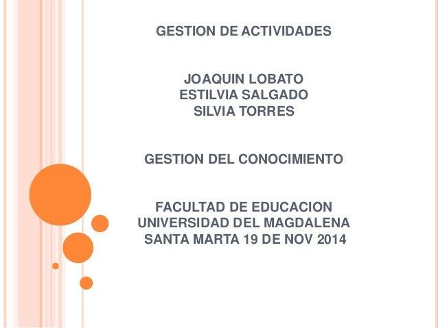 GESTION DE ACTIVIDADES  JOAQUIN LOBATO  ESTILVIA SALGADO  SILVIA TORRES  GESTION DEL CONOCIMIENTO  FACULTAD DE EDUCACION  ...