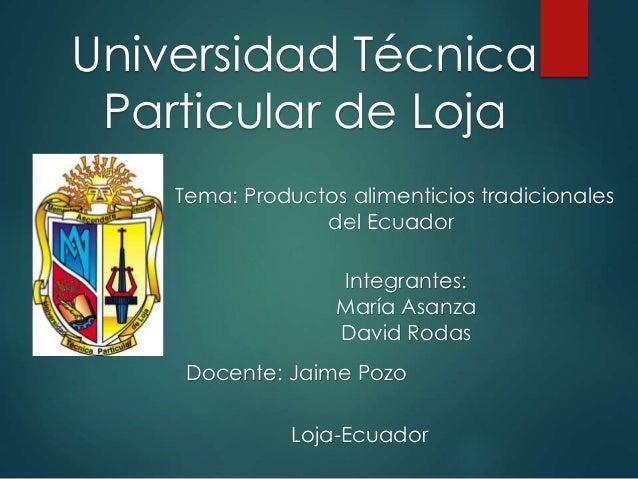 Universidad Técnica Particular de Loja Integrantes: María Asanza David Rodas Tema: Productos alimenticios tradicionales de...