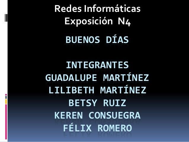 Redes Informáticas   Exposición N4   BUENOS DÍAS     INTEGRANTESGUADALUPE MARTÍNEZ LILIBETH MARTÍNEZ     BETSY RUIZ  KEREN...