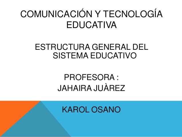 COMUNICACIÓN Y TECNOLOGÍA EDUCATIVA ESTRUCTURA GENERAL DEL SISTEMA EDUCATIVO PROFESORA : JAHAIRA JUÀREZ KAROL OSANO