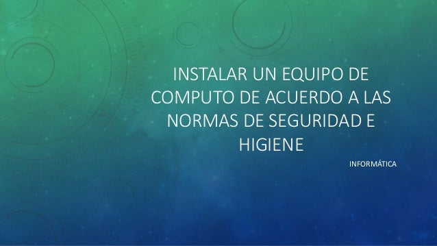 INSTALAR UN EQUIPO DE  COMPUTO DE ACUERDO A LAS  NORMAS DE SEGURIDAD E  HIGIENE  INFORMÁTICA