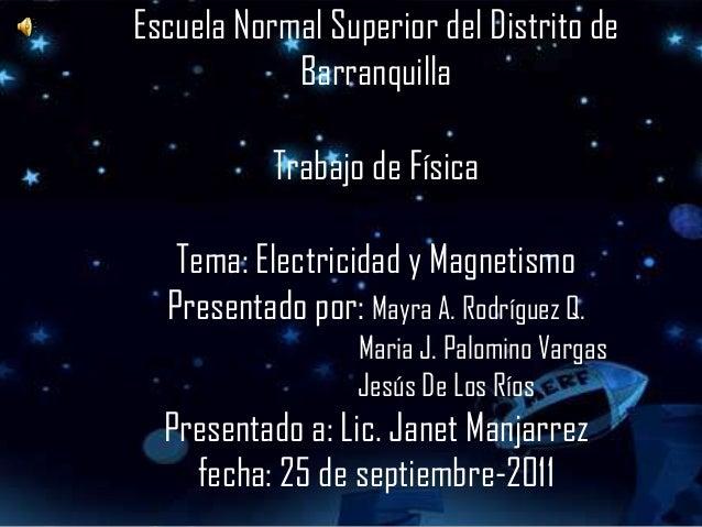 Escuela Normal Superior del Distrito de            Barranquilla           Trabajo de Física   Tema: Electricidad y Magneti...