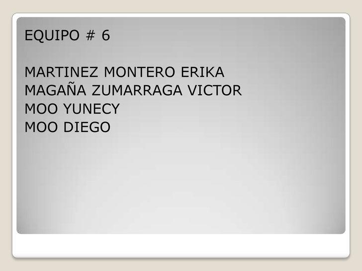 EQUIPO # 6  MARTINEZ MONTERO ERIKA MAGAÑA ZUMARRAGA VICTOR MOO YUNECY MOO DIEGO