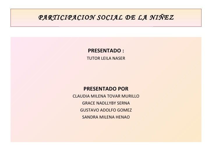 PARTICIPACION SOCIAL DE LA NIÑEZ <ul><li>PRESENTADO : </li></ul><ul><li>TUTOR LEILA NASER </li></ul><ul><li>PRESENTADO POR...
