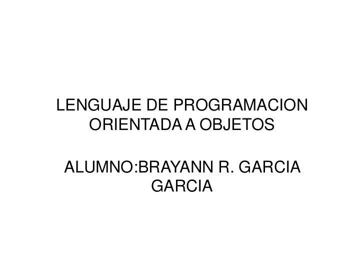 LENGUAJE DE PROGRAMACION   ORIENTADA A OBJETOSALUMNO:BRAYANN R. GARCIA        GARCIA