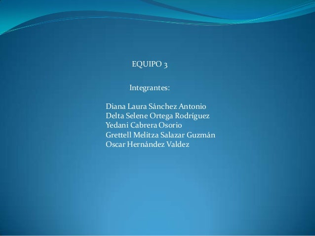 EQUIPO 3 Integrantes: Diana Laura Sánchez Antonio Delta Selene Ortega Rodríguez Yedani Cabrera Osorio Grettell Melitza Sal...