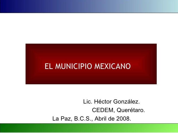 EL MUNICIPIO MEXICANO            Lic. Héctor González.                CEDEM, Querétaro. La Paz, B.C.S., Abril de 2008.