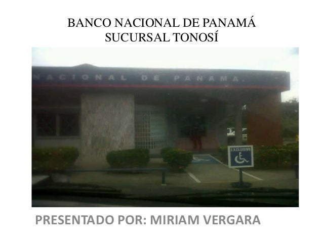 BANCO NACIONAL DE PANAMÁ        SUCURSAL TONOSÍPRESENTADO POR: MIRIAM VERGARA