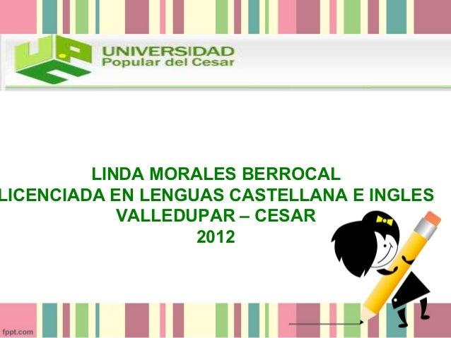 LINDA MORALES BERROCALLICENCIADA EN LENGUAS CASTELLANA E INGLES            VALLEDUPAR – CESAR                   2012