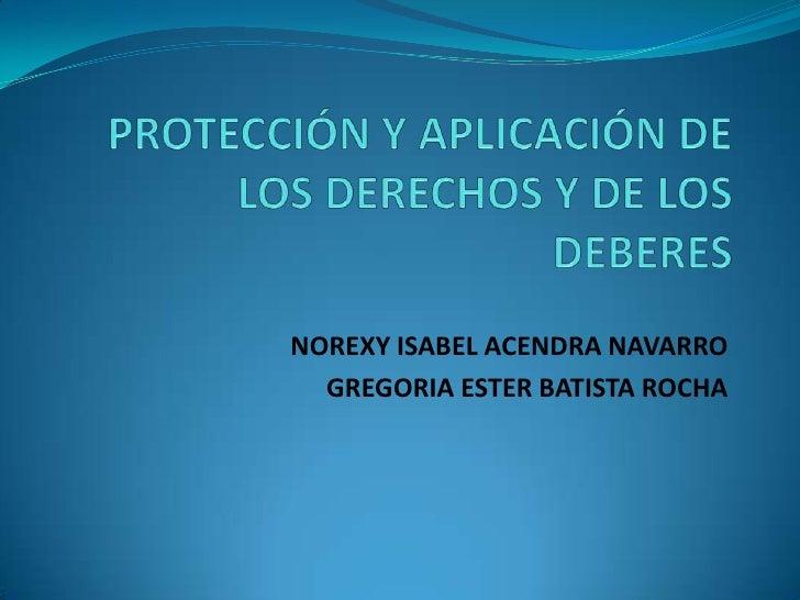 PROTECCIÓN Y APLICACIÓN DE LOS DERECHOS Y DE LOS DEBERES<br />NOREXY ISABEL ACENDRA NAVARRO<br />GREGORIA ESTER BATISTA RO...