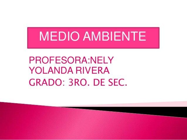 MEDIO AMBIENTE PROFESORA:NELY YOLANDA RIVERA GRADO: 3RO. DE SEC.
