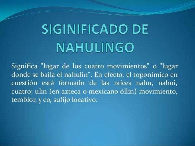 """Significa """"lugar de los cuatro movimientos"""" o """"lugardonde se baila el nahulin"""". En efecto, el toponímico encuestión está f..."""