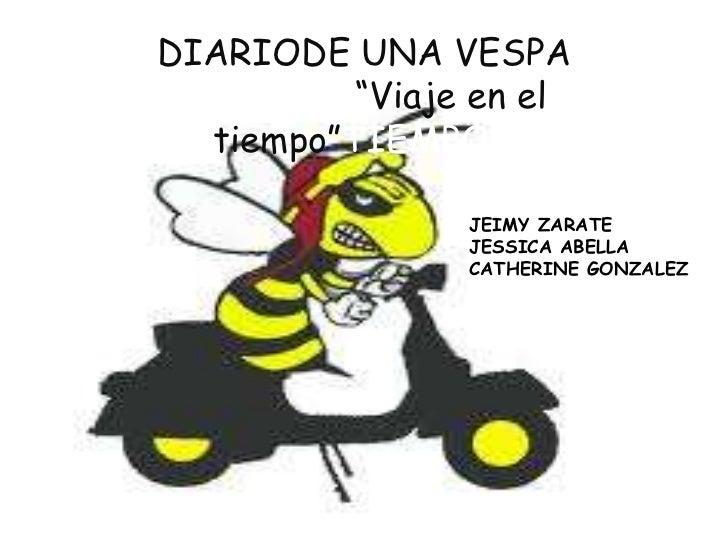 """DIARIODE UNA VESPA <br />                """"Viaje en el tiempo""""TIEMPO!!!<br />JEIMY ZARATE<br />JESSICA ABELLA<br />CATHERIN..."""