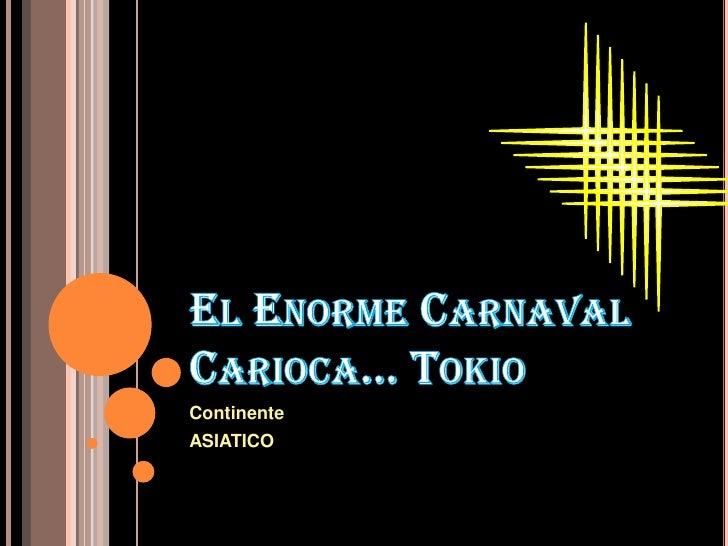 El Enorme Carnaval Carioca… Tokio<br />Continente <br />ASIATICO<br />