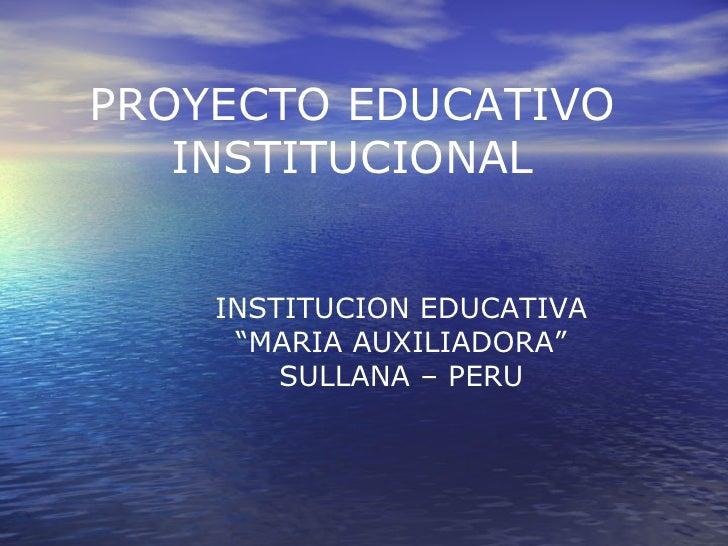 """PROYECTO EDUCATIVO INSTITUCIONAL INSTITUCION EDUCATIVA """" MARIA AUXILIADORA"""" SULLANA – PERU"""