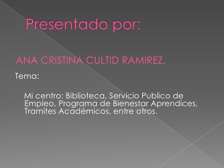 ANA CRISTINA CULTID RAMIREZ. Tema:   Mi centro: Biblioteca, Servicio Publico de  Empleo, Programa de Bienestar Aprendices,...