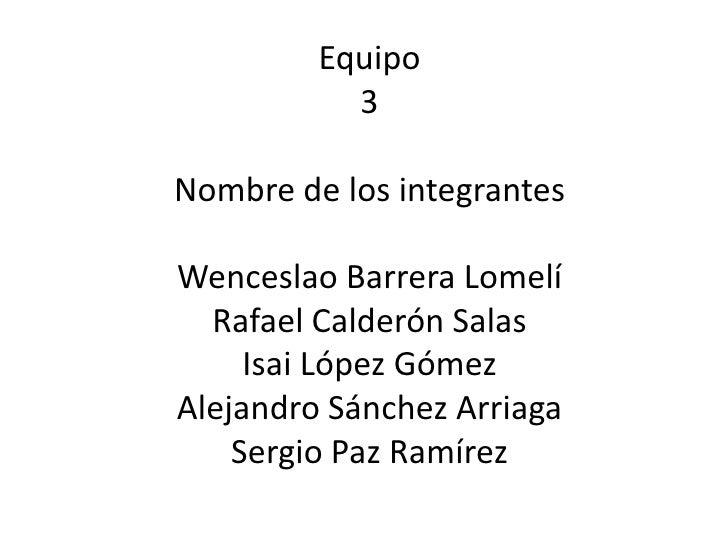 Equipo<br />3<br />Nombre de los integrantes<br />Wenceslao Barrera Lomelí<br />Rafael Calderón Salas<br />Isai López Góme...